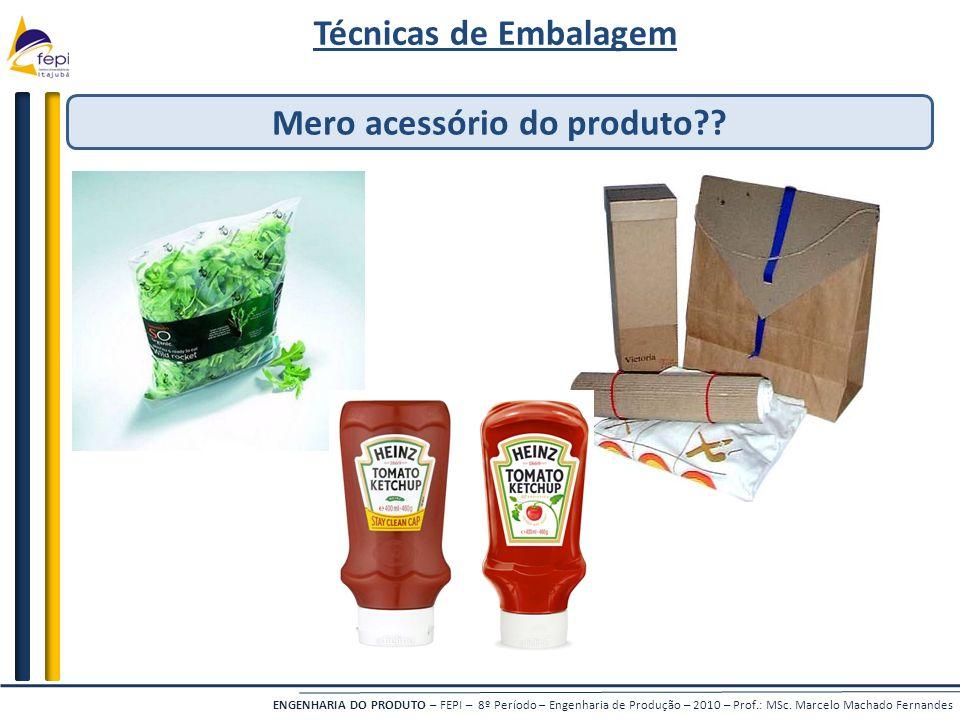 ENGENHARIA DO PRODUTO – FEPI – 8º Período – Engenharia de Produção – 2010 – Prof.: MSc. Marcelo Machado Fernandes Técnicas de Embalagem Mero acessório