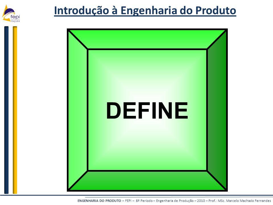 ENGENHARIA DO PRODUTO – FEPI – 8º Período – Engenharia de Produção – 2010 – Prof.: MSc. Marcelo Machado Fernandes Introdução à Engenharia do Produto D
