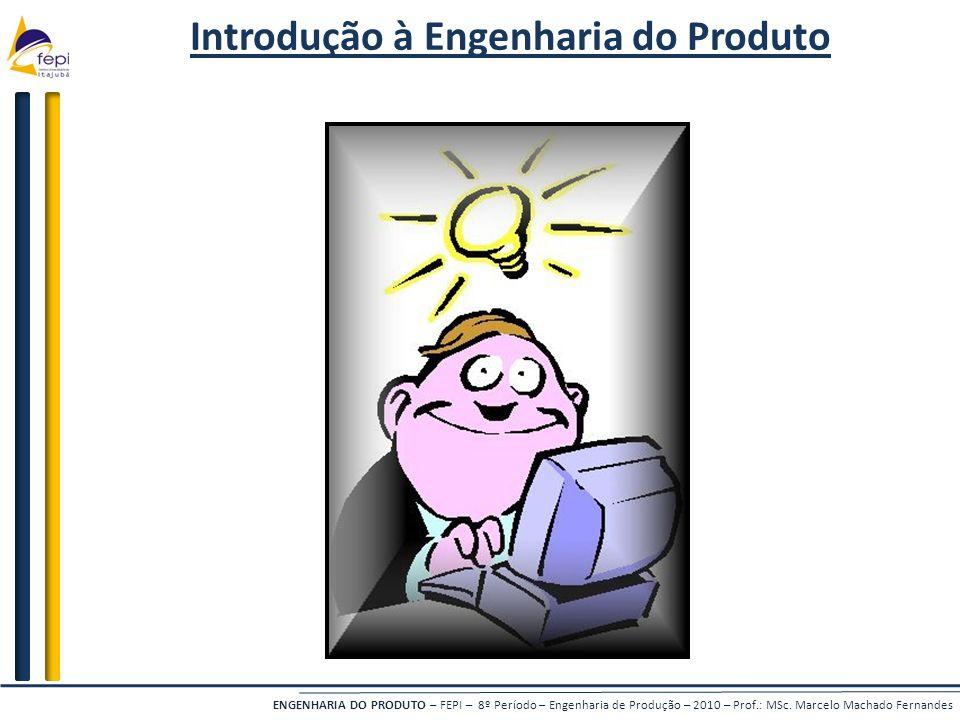 ENGENHARIA DO PRODUTO – FEPI – 8º Período – Engenharia de Produção – 2010 – Prof.: MSc. Marcelo Machado Fernandes Introdução à Engenharia do Produto