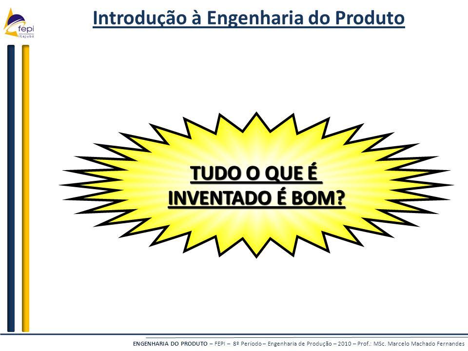 ENGENHARIA DO PRODUTO – FEPI – 8º Período – Engenharia de Produção – 2010 – Prof.: MSc. Marcelo Machado Fernandes Introdução à Engenharia do Produto T