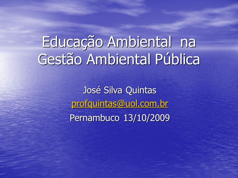 Educação Ambiental na Gestão Ambiental Pública José Silva Quintas profquintas@uol.com.br Pernambuco 13/10/2009