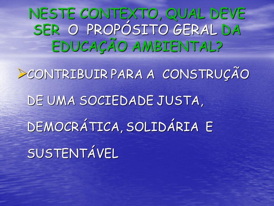 NESTE CONTEXTO, QUAL DEVE SER O PROPÓSITO GERAL DA EDUCAÇÃO AMBIENTAL? CONTRIBUIR PARA A CONSTRUÇÃO DE UMA SOCIEDADE JUSTA, DEMOCRÁTICA, SOLIDÁRIA E S