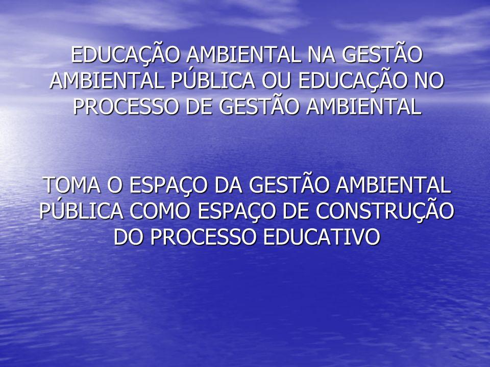 EDUCAÇÃO AMBIENTAL NA GESTÃO AMBIENTAL PÚBLICA OU EDUCAÇÃO NO PROCESSO DE GESTÃO AMBIENTAL TOMA O ESPAÇO DA GESTÃO AMBIENTAL PÚBLICA COMO ESPAÇO DE CO
