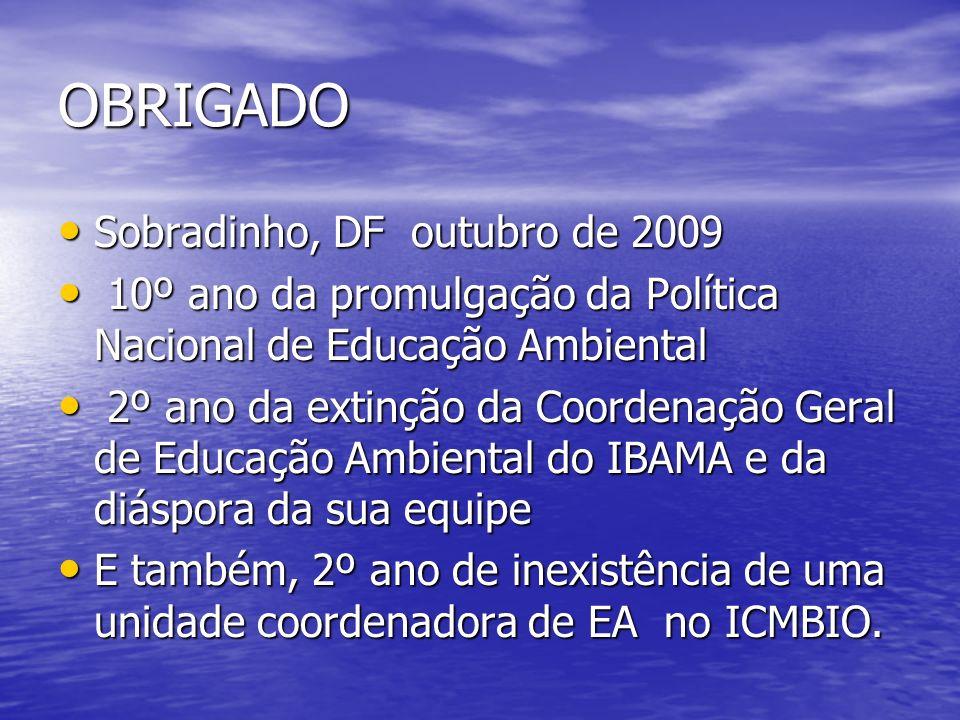 OBRIGADO Sobradinho, DF outubro de 2009 Sobradinho, DF outubro de 2009 10º ano da promulgação da Política Nacional de Educação Ambiental 10º ano da pr
