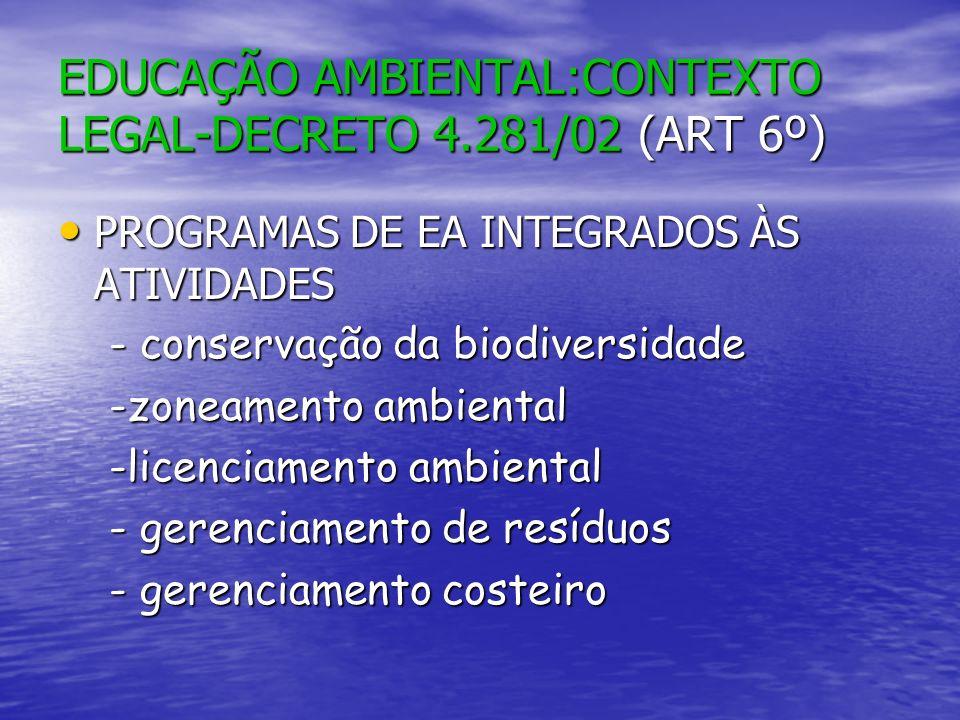 EDUCAÇÃO AMBIENTAL:CONTEXTO LEGAL-DECRETO 4.281/02 (ART 6º) PROGRAMAS DE EA INTEGRADOS ÀS ATIVIDADES PROGRAMAS DE EA INTEGRADOS ÀS ATIVIDADES -gestão de recursos hídricos -gestão de recursos hídricos -ordenamento de recursos pesqueiros -ordenamento de recursos pesqueiros - manejo sustentável de recursos - manejo sustentável de recursos ambientais etc ambientais etc