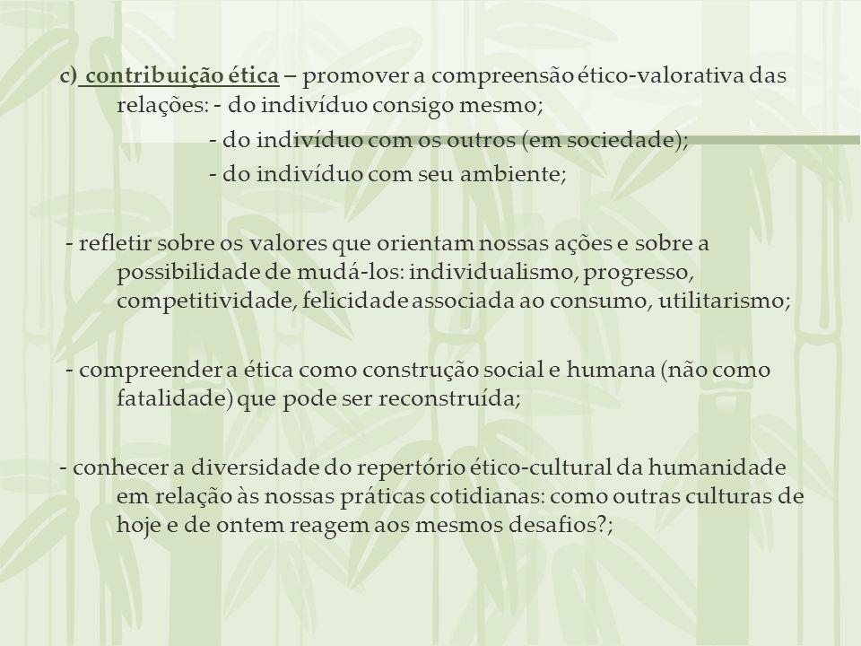 c) contribuição ética – promover a compreensão ético-valorativa das relações: - do indivíduo consigo mesmo; - do indivíduo com os outros (em sociedade
