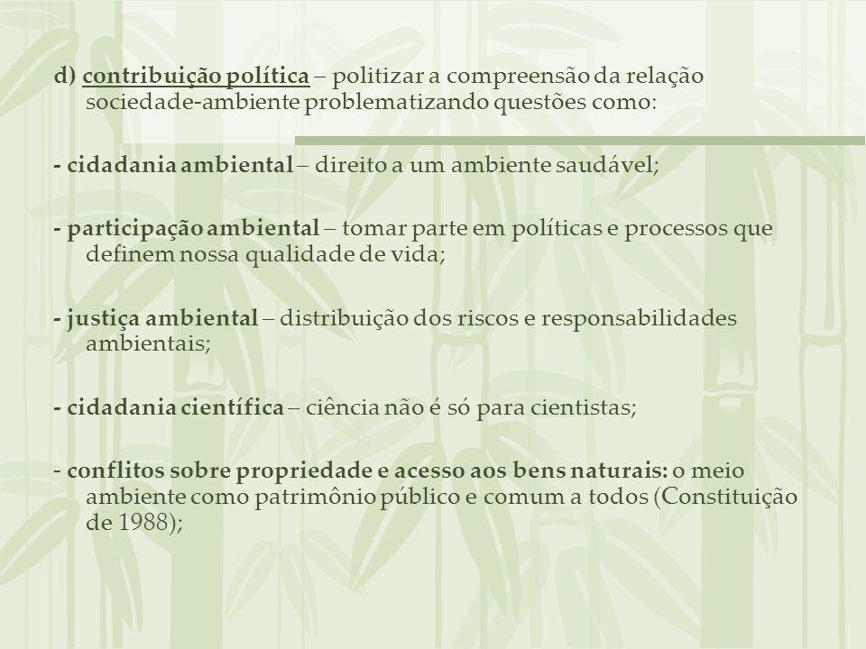 d) contribuição política – politizar a compreensão da relação sociedade-ambiente problematizando questões como: - cidadania ambiental – direito a um a