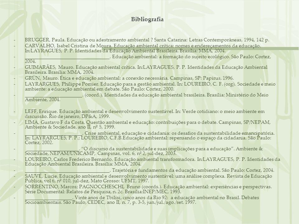 Bibliografia -BRUGGER, Paula. Educação ou adestramento ambiental ? Santa Catarina: Letras Contemporâneas, 1994, 142 p. -CARVALHO, Isabel Cristina de M