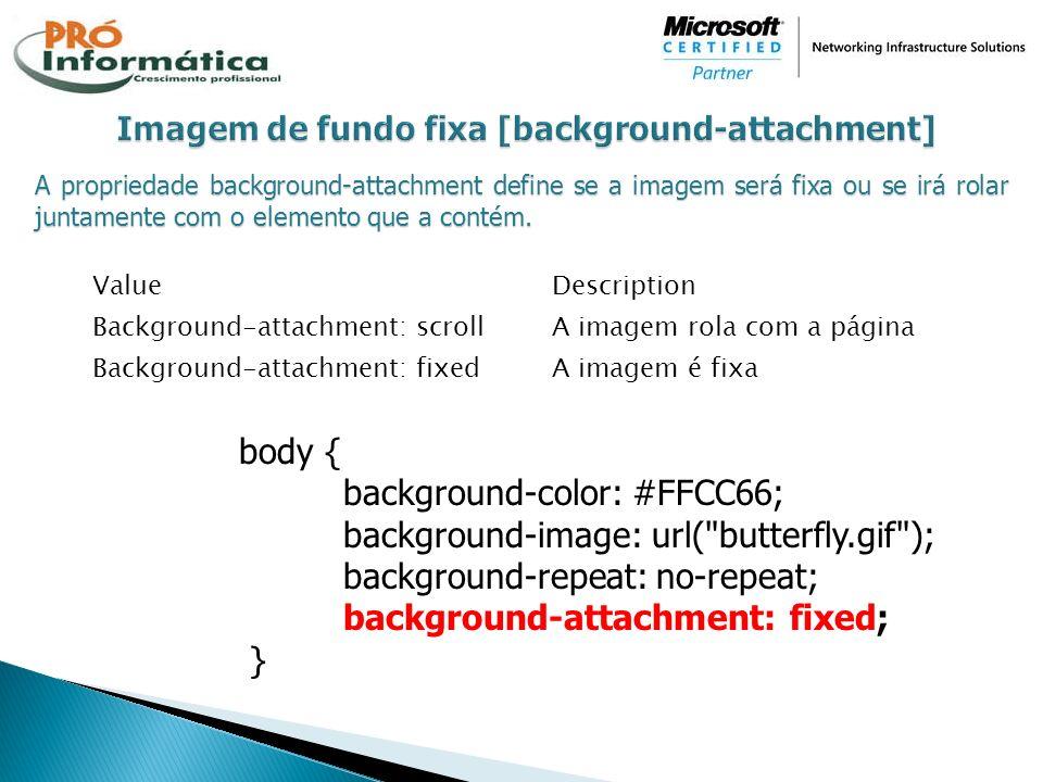 A propriedade background-attachment define se a imagem será fixa ou se irá rolar juntamente com o elemento que a contém. ValueDescription Background-a
