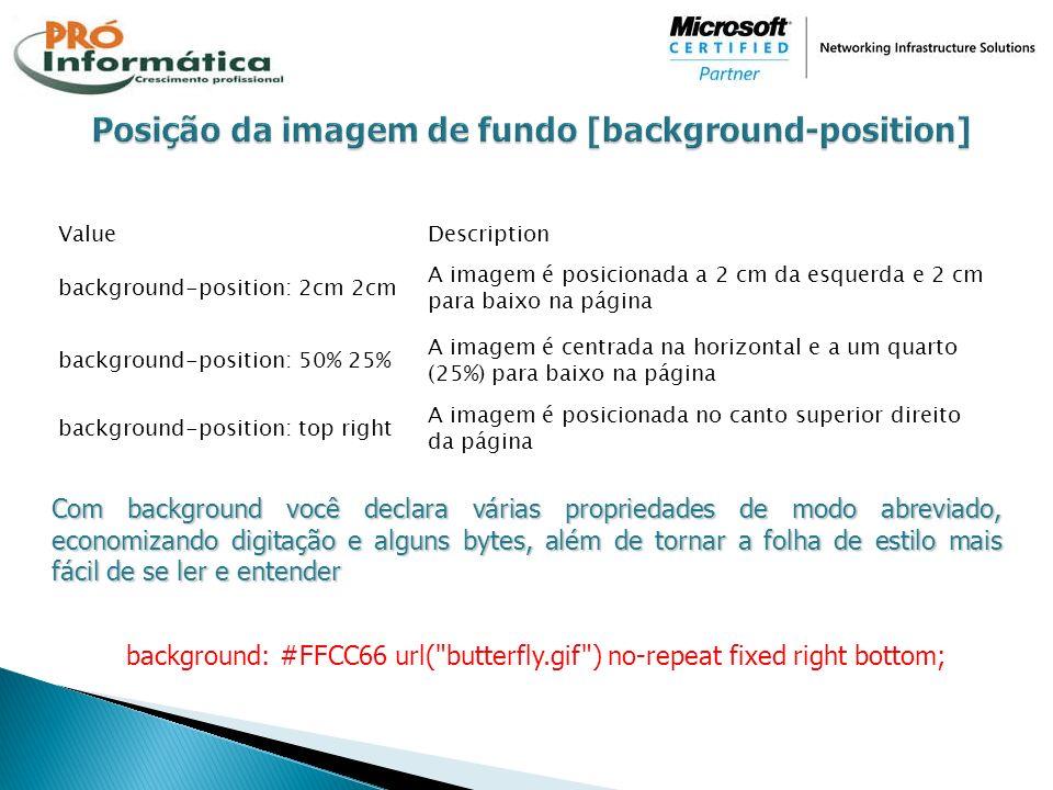 ValueDescription background-position: 2cm 2cm A imagem é posicionada a 2 cm da esquerda e 2 cm para baixo na página background-position: 50% 25% A ima