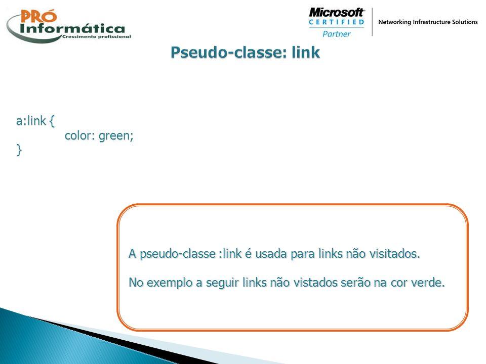a:link { color: green; } A pseudo-classe :link é usada para links não visitados. No exemplo a seguir links não vistados serão na cor verde.