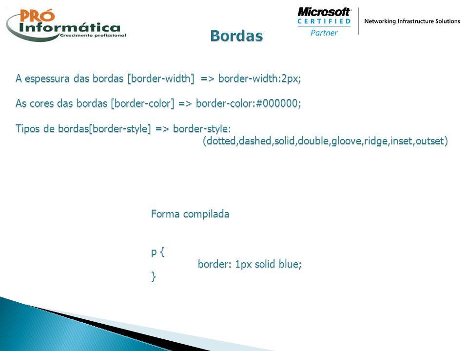A espessura das bordas [border-width] => border-width:2px; As cores das bordas [border-color] => border-color:#000000; Tipos de bordas[border-style] =