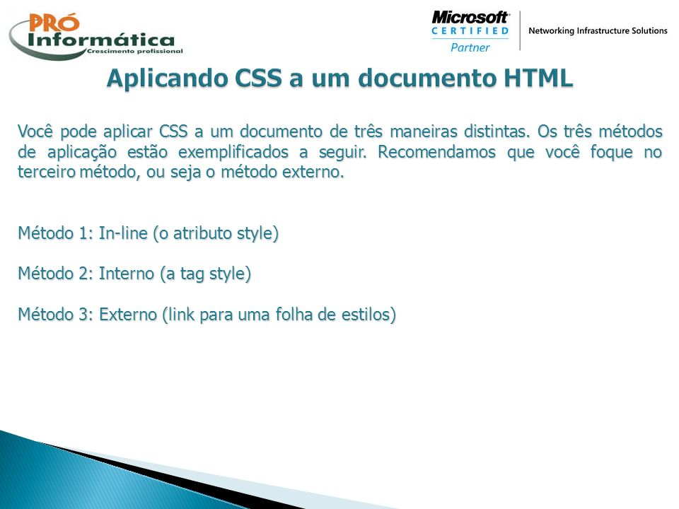 Você pode aplicar CSS a um documento de três maneiras distintas. Os três métodos de aplicação estão exemplificados a seguir. Recomendamos que você foq