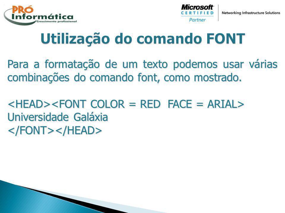 Para a formatação de um texto podemos usar várias combinações do comando font, como mostrado. Universidade Galáxia </FONT></HEAD>