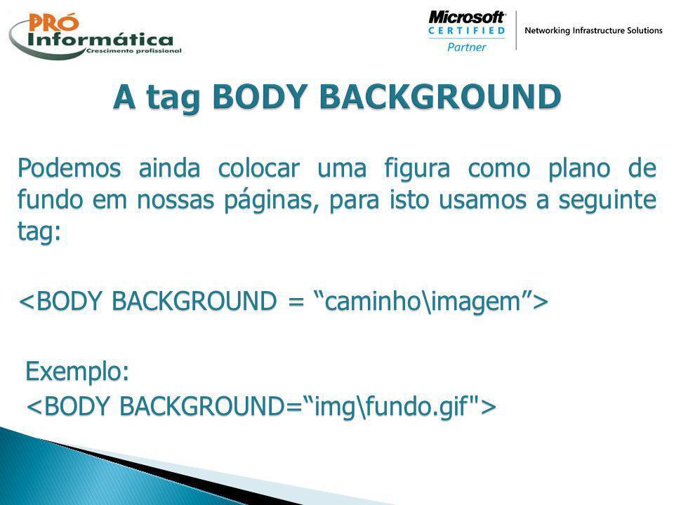 Podemos ainda colocar uma figura como plano de fundo em nossas páginas, para isto usamos a seguinte tag: Exemplo: