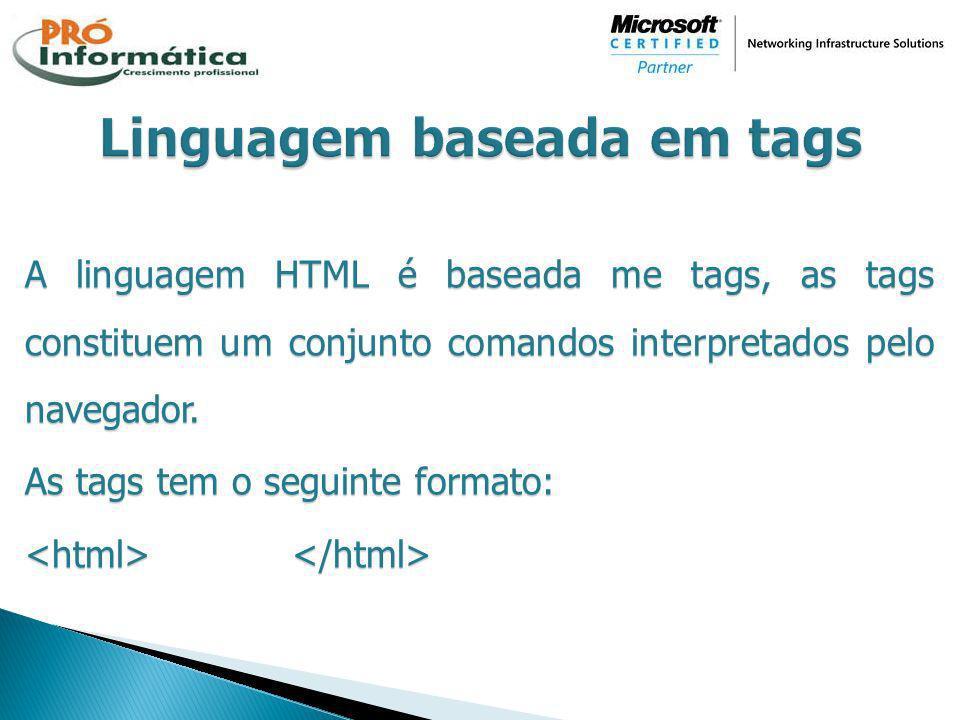 A linguagem HTML é baseada me tags, as tags constituem um conjunto comandos interpretados pelo navegador. As tags tem o seguinte formato: