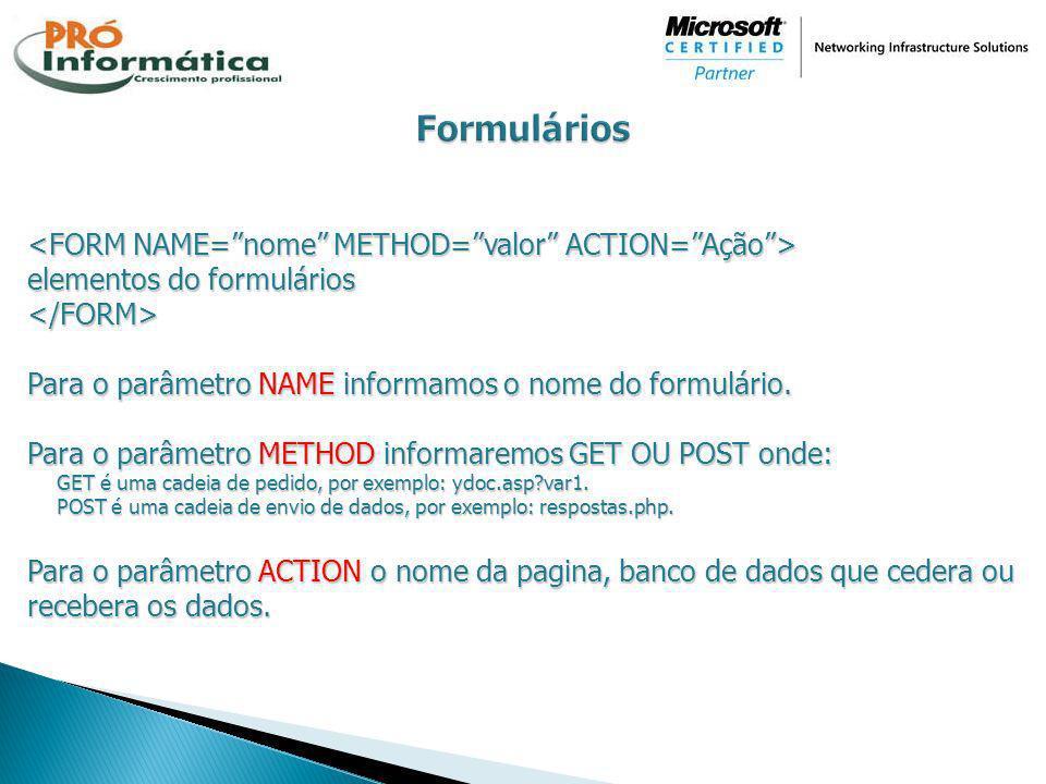 elementos do formulários </FORM> Para o parâmetro NAME informamos o nome do formulário. Para o parâmetro METHOD informaremos GET OU POST onde: GET é u