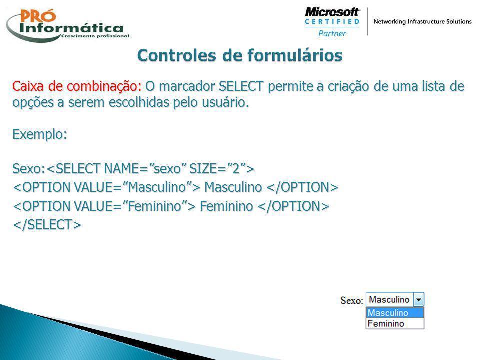 Caixa de combinação: O marcador SELECT permite a criação de uma lista de opções a serem escolhidas pelo usuário. Exemplo: Sexo: Sexo: Masculino Mascul