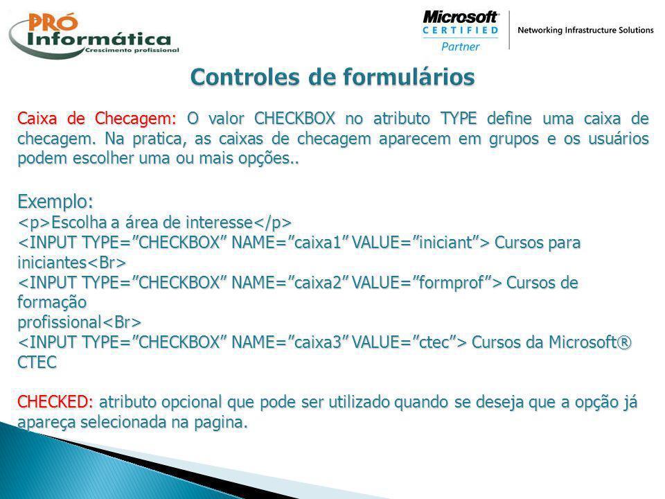 Caixa de Checagem: O valor CHECKBOX no atributo TYPE define uma caixa de checagem. Na pratica, as caixas de checagem aparecem em grupos e os usuários