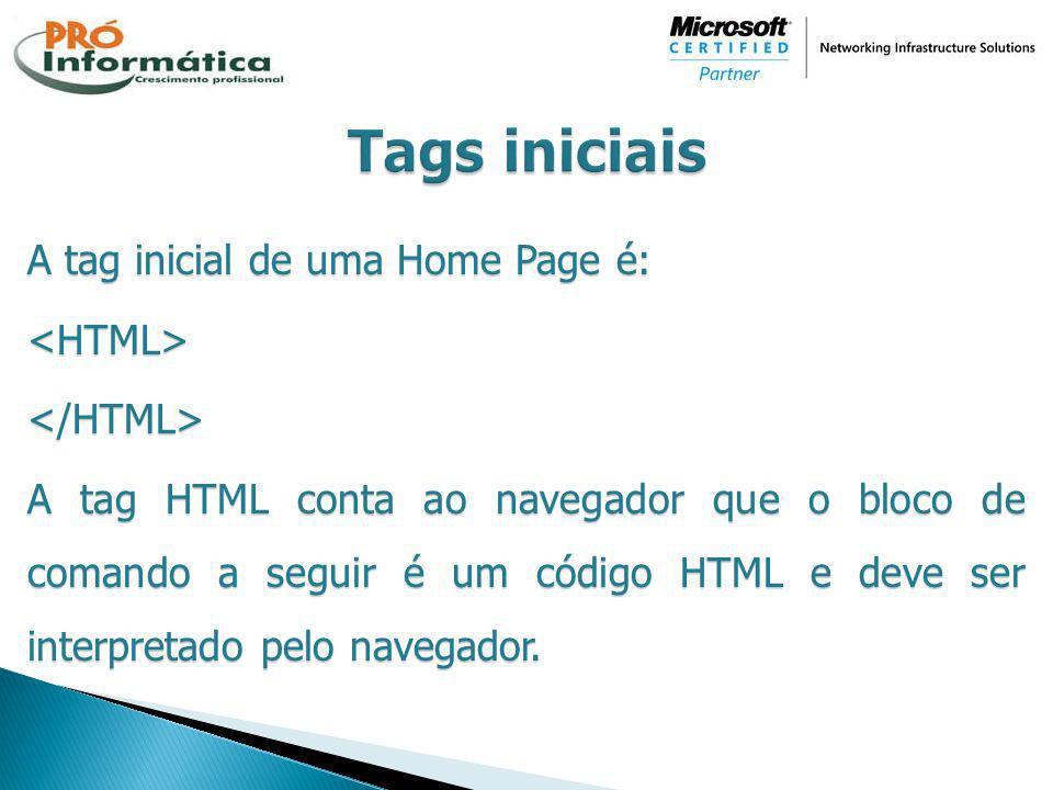 A tag inicial de uma Home Page é: <HTML></HTML> A tag HTML conta ao navegador que o bloco de comando a seguir é um código HTML e deve ser interpretado