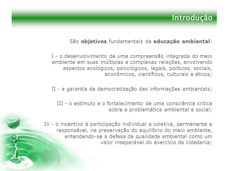 Introdução São objetivos fundamentais da educação ambiental: I - o desenvolvimento de uma compreensão integrada do meio ambiente em suas múltiplas e c