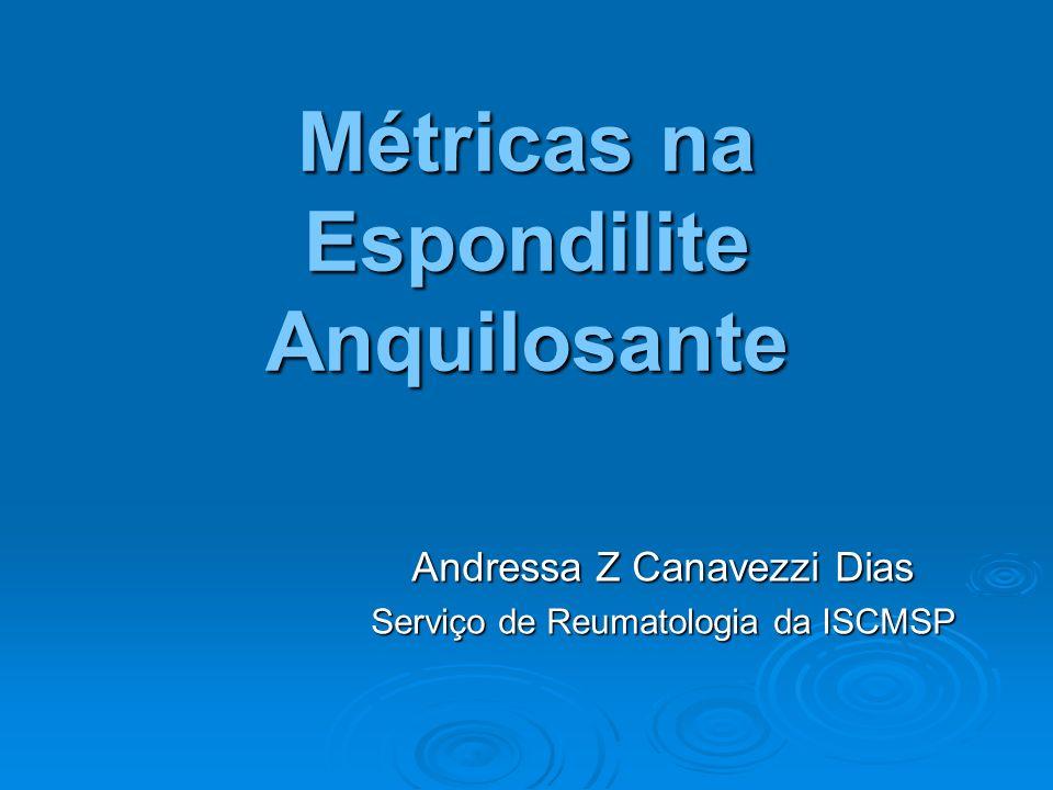 Métricas na Espondilite Anquilosante Andressa Z Canavezzi Dias Serviço de Reumatologia da ISCMSP