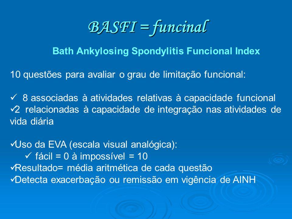 BASFI = funcinal Bath Ankylosing Spondylitis Funcional Index 10 questões para avaliar o grau de limitação funcional: 8 associadas à atividades relativ