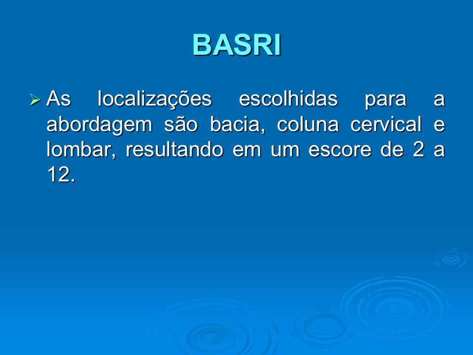 BASRI As localizações escolhidas para a abordagem são bacia, coluna cervical e lombar, resultando em um escore de 2 a 12. As localizações escolhidas p
