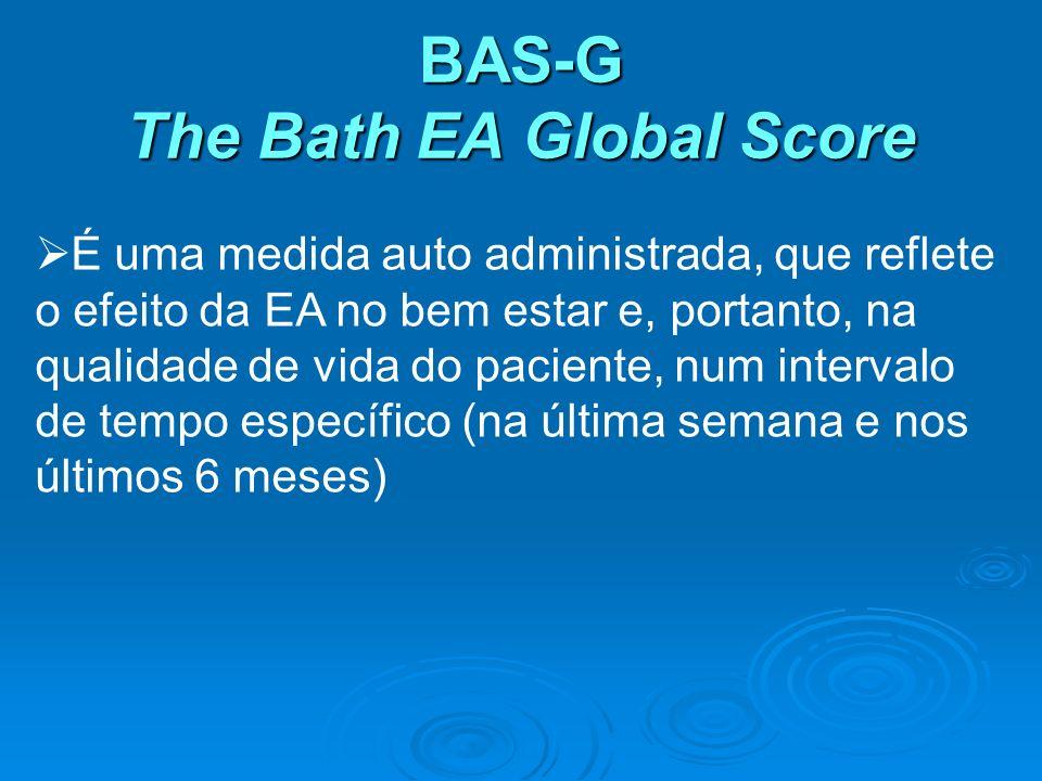BAS-G The Bath EA Global Score É uma medida auto administrada, que reflete o efeito da EA no bem estar e, portanto, na qualidade de vida do paciente,