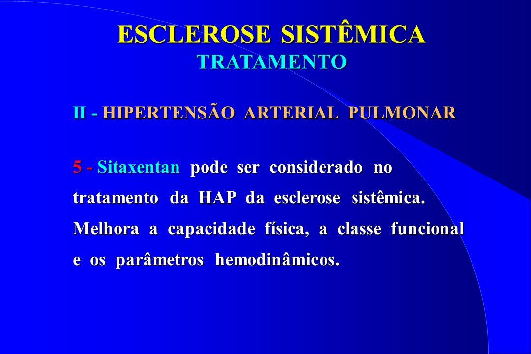 ESCLEROSE SISTÊMICA TRATAMENTO II - HIPERTENSÃO ARTERIAL PULMONAR 5 - Sitaxentan pode ser considerado no tratamento da HAP da esclerose sistêmica. Mel