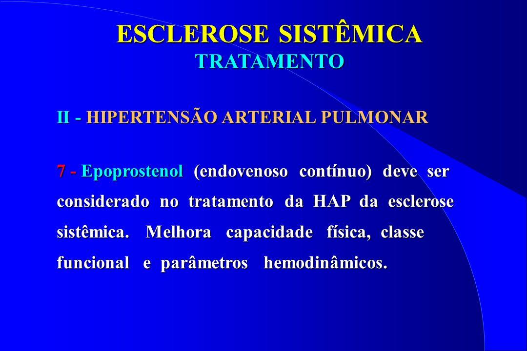 ESCLEROSE SISTÊMICA TRATAMENTO II - HIPERTENSÃO ARTERIAL PULMONAR 7 - Epoprostenol (endovenoso contínuo) deve ser considerado no tratamento da HAP da