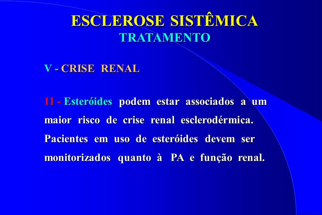 ESCLEROSE SISTÊMICA TRATAMENTO V - CRISE RENAL 11 - Esteróides podem estar associados a um maior risco de crise renal esclerodérmica. Pacientes em uso