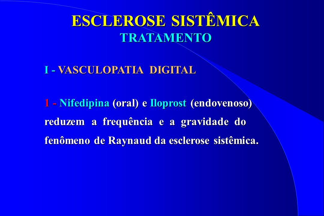 ESCLEROSE SISTÊMICA TRATAMENTO TRATAMENTO Antagonistas dos canais do cálcio: 1ª linha tratamento Nifedipina 10 - 20 mg, 3 x/dia (> 35%) Diltiazem Resultados contraditórios (2 ensaios) Prostanóides: Raynaud grave EV Iloprost 0,5 - 3 ng/kg/min Orais Menos efetivos; doses crescentes Nifedipina x Iloprost EV (2 ensaios) Iloprost levemente superior Iloprost levemente superior Custo e Acessibilidade: falha da nifedipina Custo e Acessibilidade: falha da nifedipina VASCULOPATIA DIGITAL