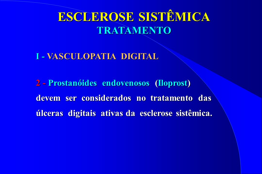 ESCLEROSE SISTÊMICA TRATAMENTO TRATAMENTO Iloprost 0,5 - 2 ng/kg/min, por 3 a 5 dias 50% melhora em relação ao placebo 50% melhora em relação ao placebo Nifedipina + Iloprost 2 estudos Efeito benéfico Efeito benéfico Epoprostenol EV Uso para Hipertensão Pulmonar Tendência à úlceras (50%) Tendência à úlceras (50%) VASCULOPATIA DIGITAL