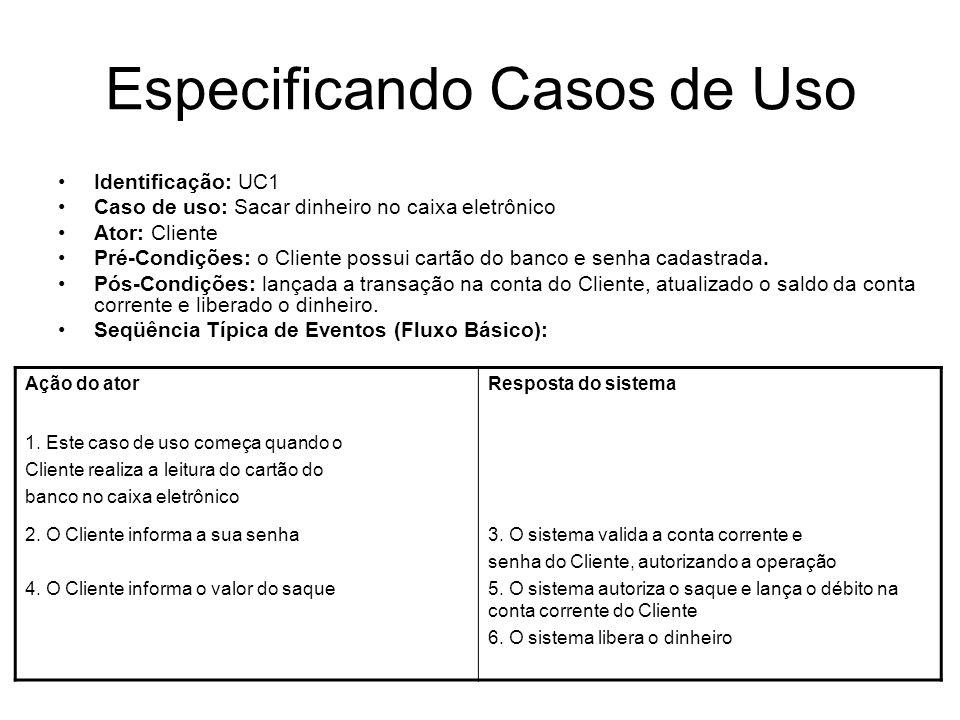 Especificando Casos de Uso Identificação: UC1 Caso de uso: Sacar dinheiro no caixa eletrônico Ator: Cliente Pré-Condições: o Cliente possui cartão do