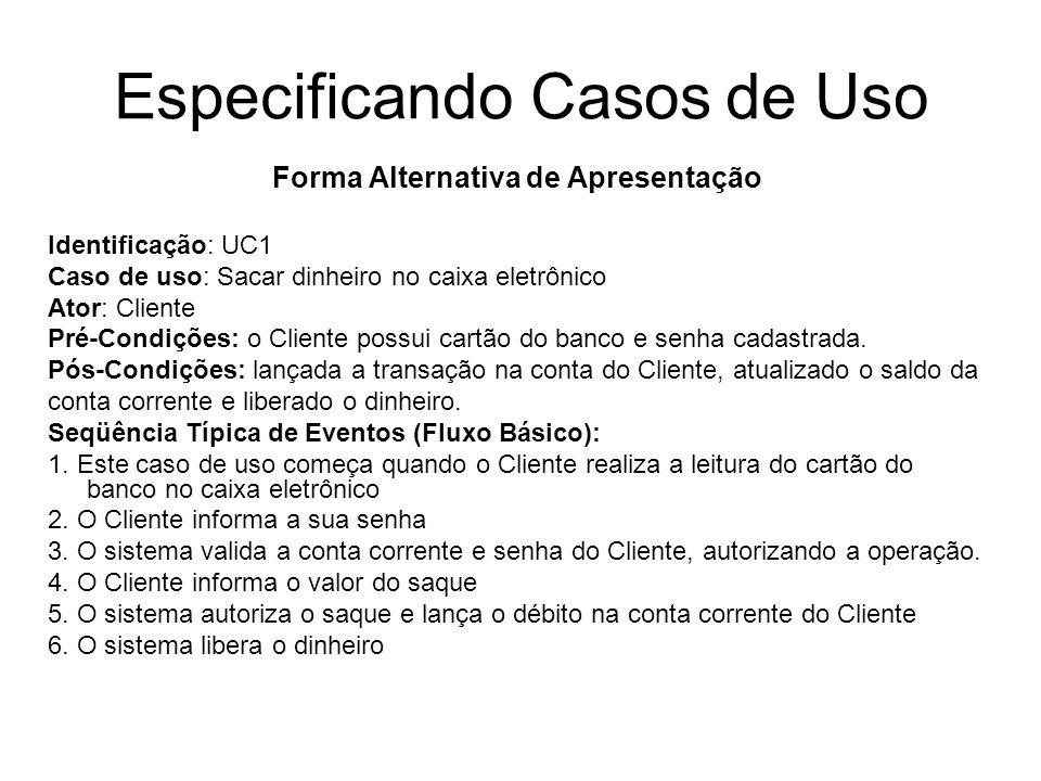 Especificando Casos de Uso Forma Alternativa de Apresentação Identificação: UC1 Caso de uso: Sacar dinheiro no caixa eletrônico Ator: Cliente Pré-Cond