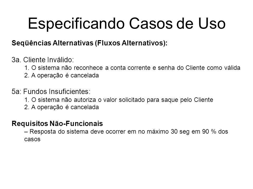 Especificando Casos de Uso Seqüências Alternativas (Fluxos Alternativos): 3a. Cliente Inválido: 1. O sistema não reconhece a conta corrente e senha do