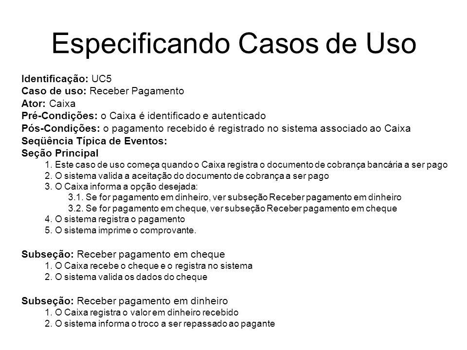 Especificando Casos de Uso Identificação: UC5 Caso de uso: Receber Pagamento Ator: Caixa Pré-Condições: o Caixa é identificado e autenticado Pós-Condi