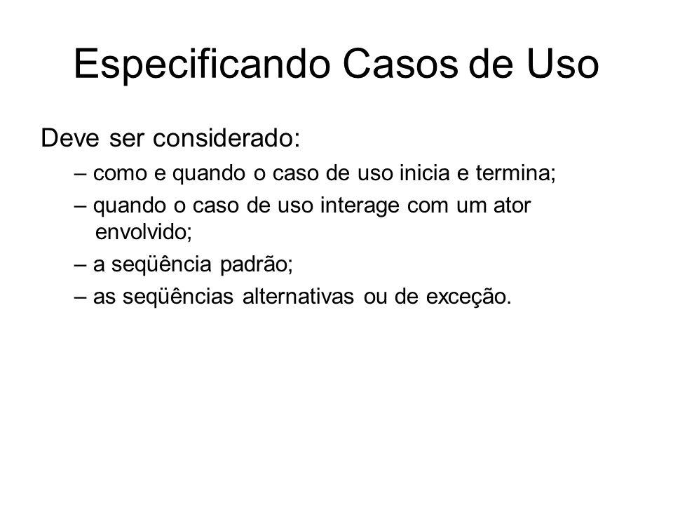 Especificando Casos de Uso Deve ser considerado: – como e quando o caso de uso inicia e termina; – quando o caso de uso interage com um ator envolvido