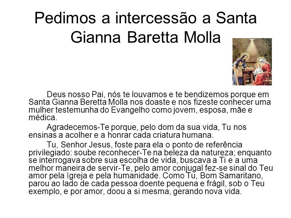 Pedimos a intercessão a Santa Gianna Baretta Molla Deus nosso Pai, nós te louvamos e te bendizemos porque em Santa Gianna Beretta Molla nos doaste e n