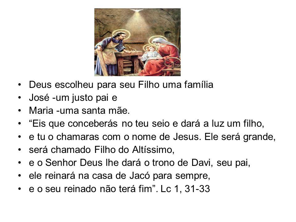 Deus escolheu para seu Filho uma família José -um justo pai e Maria -uma santa mãe. Eis que conceberás no teu seio e dará a luz um filho, e tu o chama