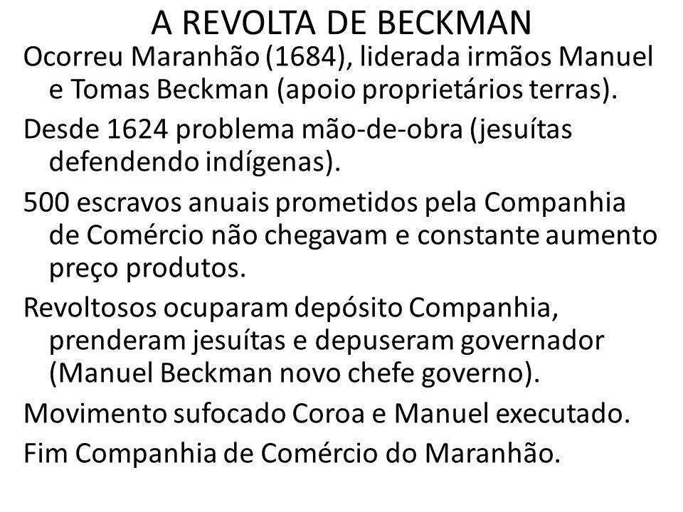A REVOLTA DE BECKMAN Ocorreu Maranhão (1684), liderada irmãos Manuel e Tomas Beckman (apoio proprietários terras).