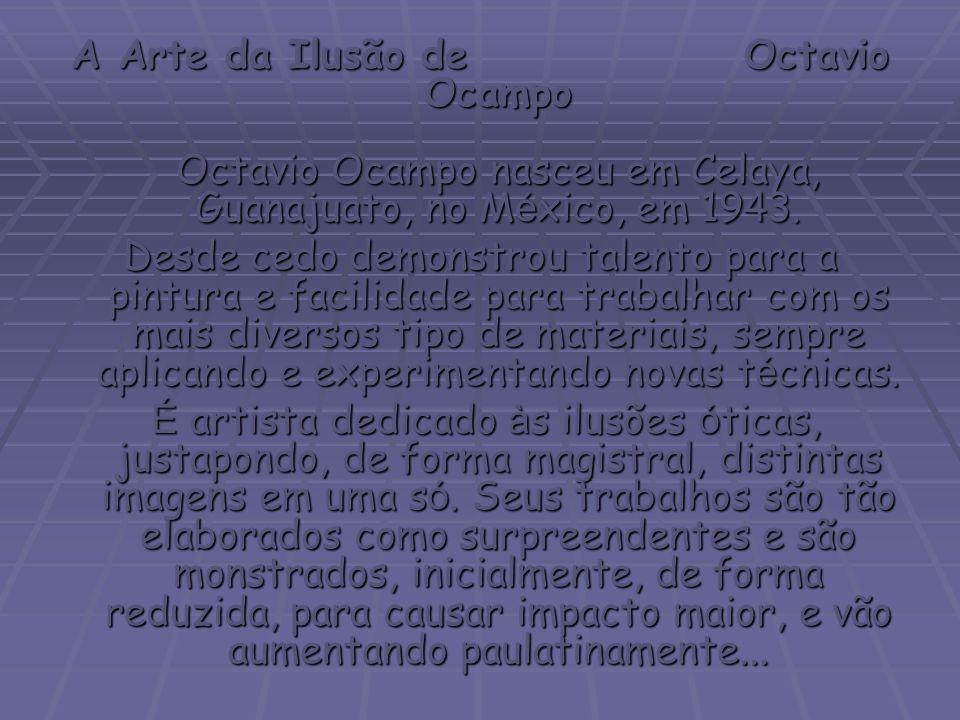 A Arte da Ilusão de Octavio Ocampo Octavio Ocampo nasceu em Celaya, Guanajuato, no M é xico, em 1943.