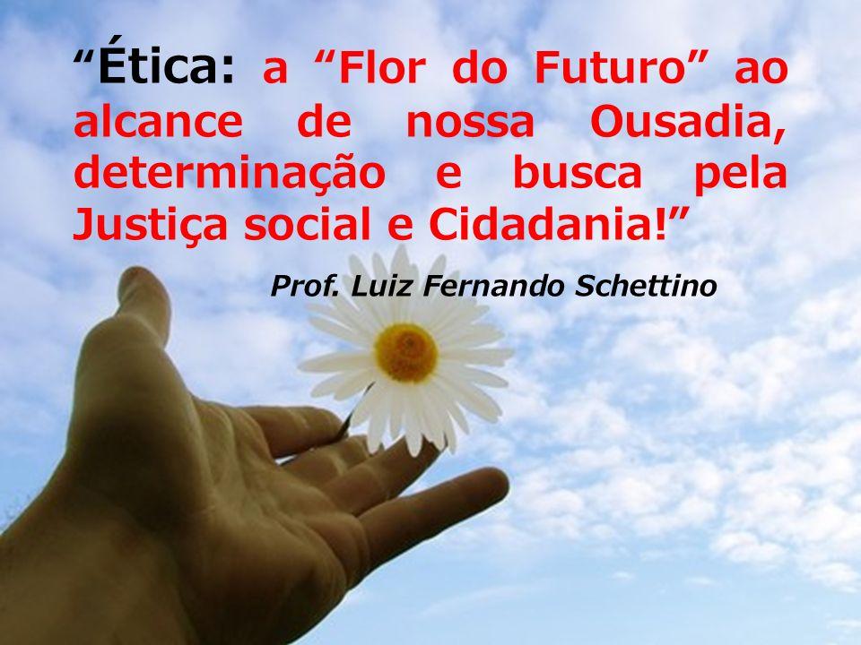Ética: a Flor do Futuro ao alcance de nossa Ousadia, determinação e busca pela Justiça social e Cidadania! Prof. Luiz Fernando Schettino