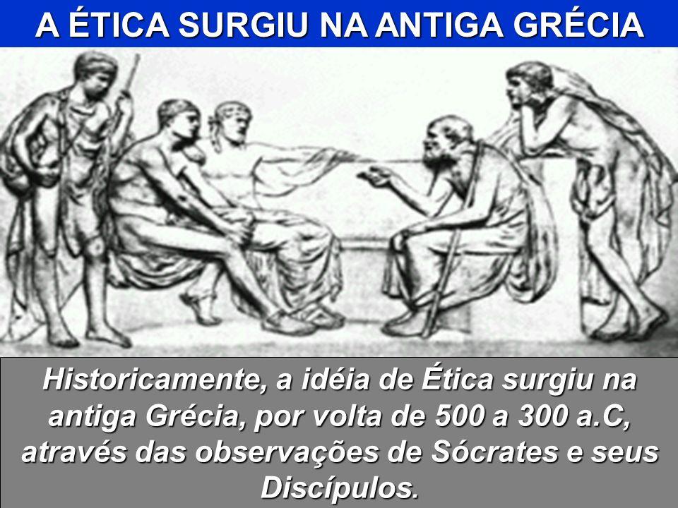 A ÉTICA SURGIU NA ANTIGA GRÉCIA Historicamente, a idéia de Ética surgiu na antiga Grécia, por volta de 500 a 300 a.C, através das observações de Sócra