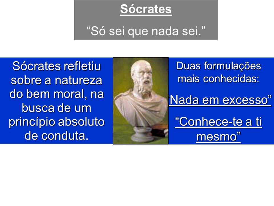 Sócrates refletiu sobre a natureza do bem moral, na busca de um princípio absoluto de conduta. Duas formulações mais conhecidas: Nada em excesso Conhe