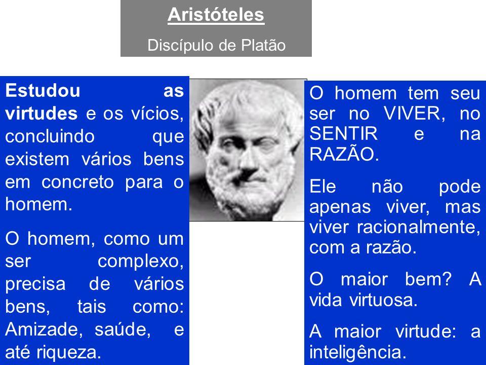 Aristóteles Discípulo de Platão Estudou as virtudes e os vícios, concluindo que existem vários bens em concreto para o homem. O homem, como um ser com