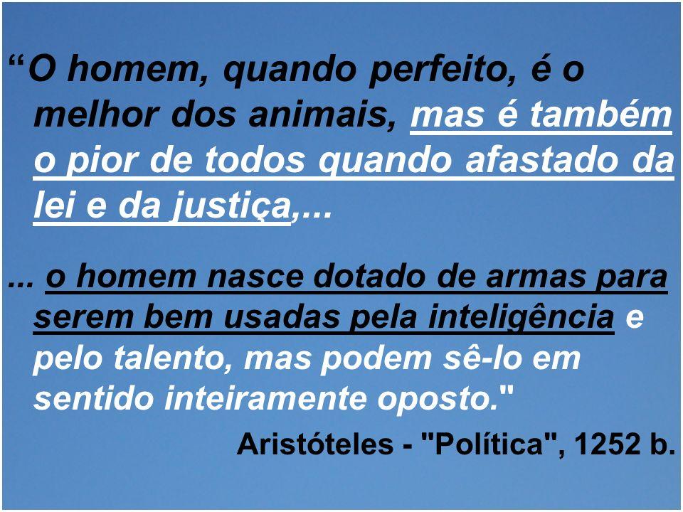 O homem, quando perfeito, é o melhor dos animais, mas é também o pior de todos quando afastado da lei e da justiça,...... o homem nasce dotado de arma