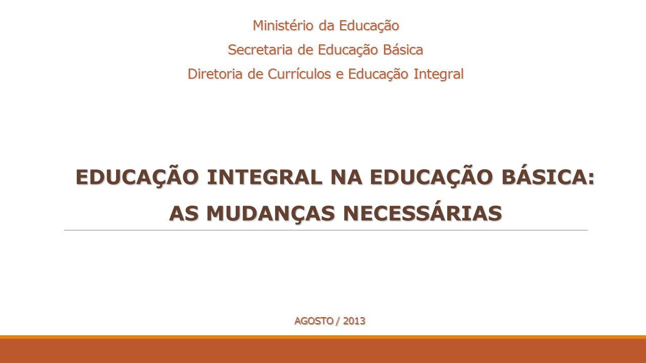 EDUCAÇÃO INTEGRAL NA EDUCAÇÃO BÁSICA: AS MUDANÇAS NECESSÁRIAS Ministério da Educação Secretaria de Educação Básica Diretoria de Currículos e Educação