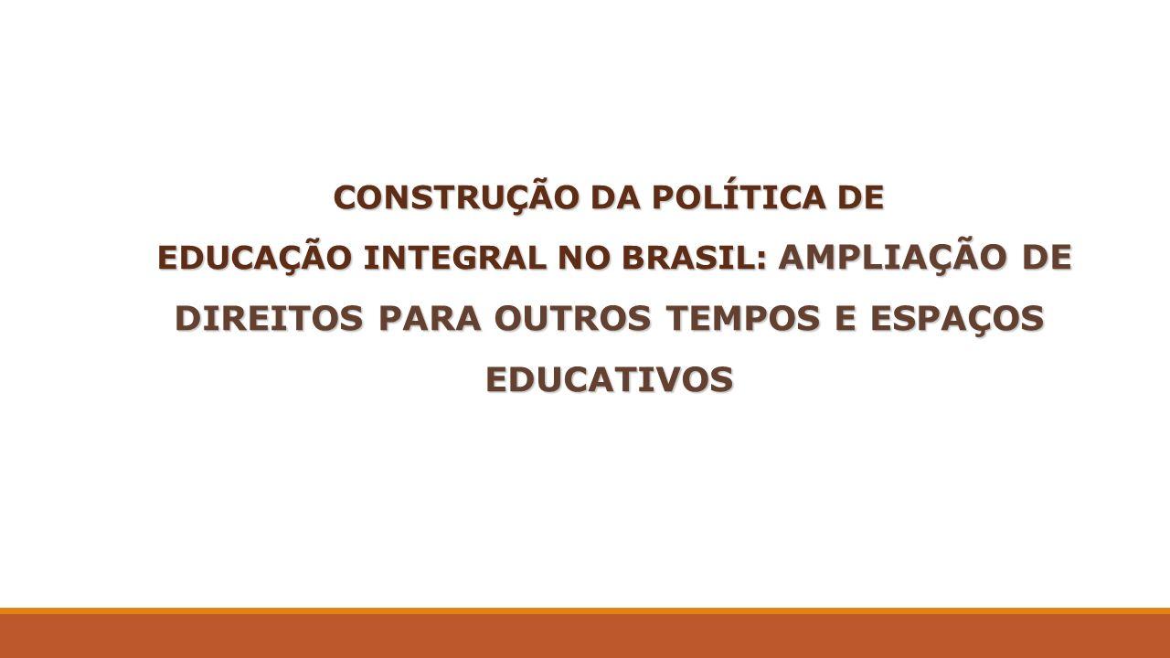 CONSTRUÇÃO DA POLÍTICA DE EDUCAÇÃO INTEGRAL NO BRASIL: AMPLIAÇÃO DE DIREITOS PARA OUTROS TEMPOS E ESPAÇOS EDUCATIVOS EDUCAÇÃO INTEGRAL NO BRASIL: AMPL